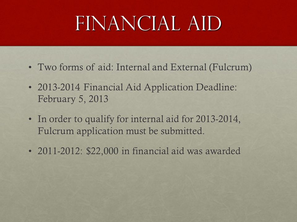 Financial Aid Two forms of aid: Internal and External (Fulcrum)Two forms of aid: Internal and External (Fulcrum) 2013-2014 Financial Aid Application Deadline: February 5, 20132013-2014 Financial Aid Application Deadline: February 5, 2013 In order to qualify for internal aid for 2013-2014, Fulcrum application must be submitted.In order to qualify for internal aid for 2013-2014, Fulcrum application must be submitted.