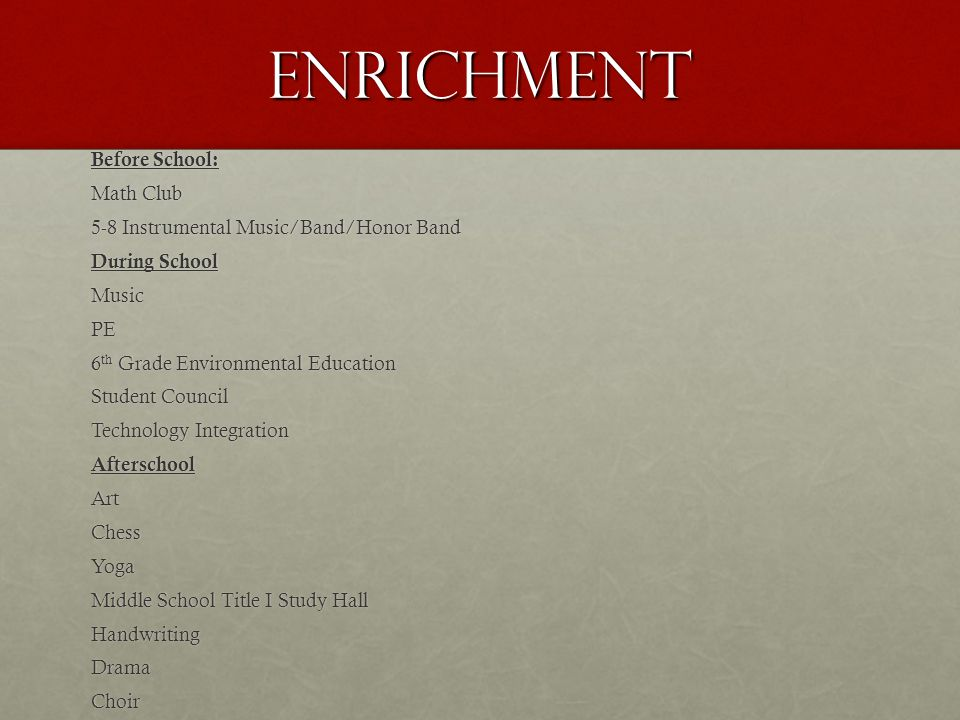 enrichment Before School: Math Club 5-8 Instrumental Music/Band/Honor Band During School MusicPE 6 th Grade Environmental Education Student Council Technology Integration AfterschoolArtChessYoga Middle School Title I Study Hall HandwritingDramaChoir