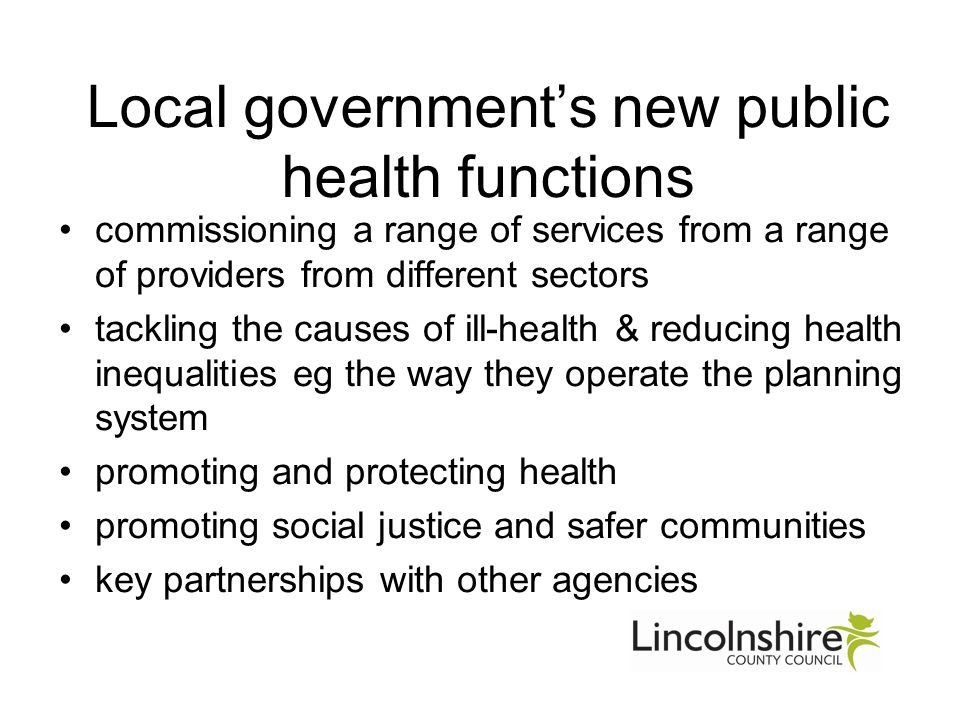 Local government's new public health functions commissioning a range of services from a range of providers from different sectors tackling the causes of ill-health & reducing health inequalities eg the way they operate the planning system promoting and protecting health promoting social justice and safer communities key partnerships with other agencies