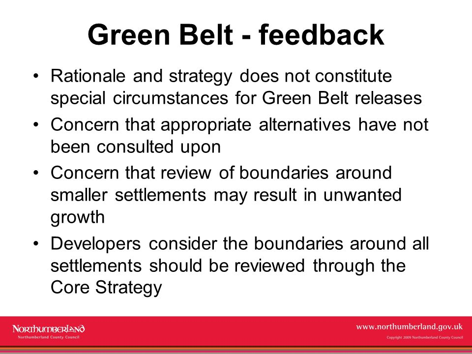 www.northumberland.gov.uk Copyright 2009 Northumberland County Council Green Belt - feedback Rationale and strategy does not constitute special circumstances for Green Belt releases Concern that appropriate alternatives have not been consulted upon Concern that review of boundaries around smaller settlements may result in unwanted growth Developers consider the boundaries around all settlements should be reviewed through the Core Strategy