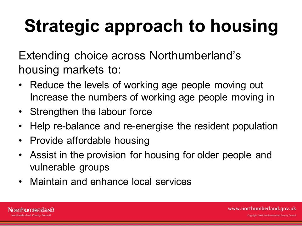 www.northumberland.gov.uk Copyright 2009 Northumberland County Council Strategic approach to housing Extending choice across Northumberland's housing markets to: Reduce the levels of working age people moving out Increase the numbers of working age people moving in Strengthen the labour force Help re-balance and re-energise the resident population Provide affordable housing Assist in the provision for housing for older people and vulnerable groups Maintain and enhance local services