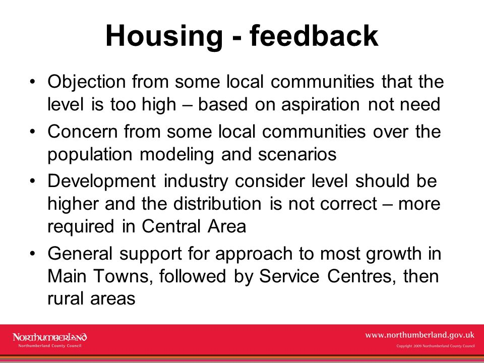 www.northumberland.gov.uk Copyright 2009 Northumberland County Council Housing - feedback Objection from some local communities that the level is too high – based on aspiration not need Concern from some local communities over the population modeling and scenarios Development industry consider level should be higher and the distribution is not correct – more required in Central Area General support for approach to most growth in Main Towns, followed by Service Centres, then rural areas