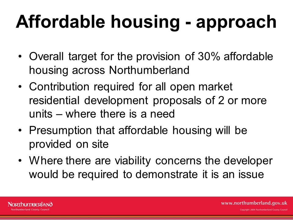 www.northumberland.gov.uk Copyright 2009 Northumberland County Council Affordable housing - feedback Clarification required on how the 30% target will be achieved Concern from developers that the target is not deliverable or viable Support from parishes and local communities for clear mechanisms to require developers to deliver affordable housing where there is a need Concern about viability in rural areas