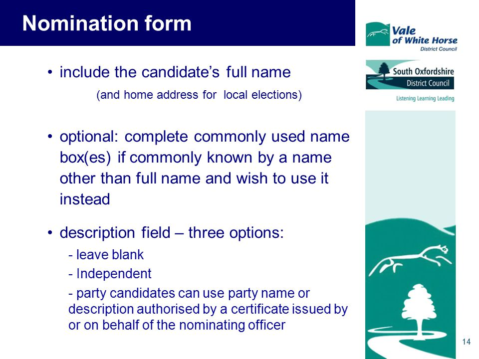 Nomination form include the candidate's full name (and home address for local elections) optional: complete commonly used name box(es) if commonly known by a name other than full name and wish to use it instead description field – three options: - leave blank - Independent - party candidates can use party name or description authorised by a certificate issued by or on behalf of the nominating officer 14