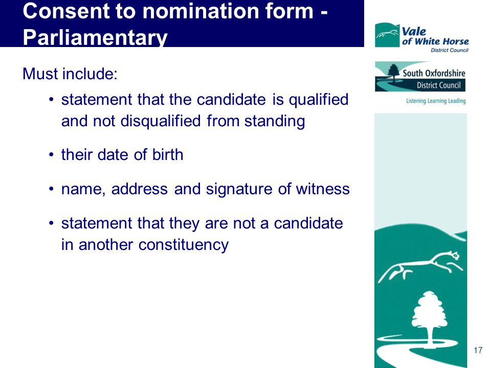 Consent to nomination form - Parliamentary Must include: statement that the candidate is qualified and not disqualified from standing their date of birth name, address and signature of witness statement that they are not a candidate in another constituency 17