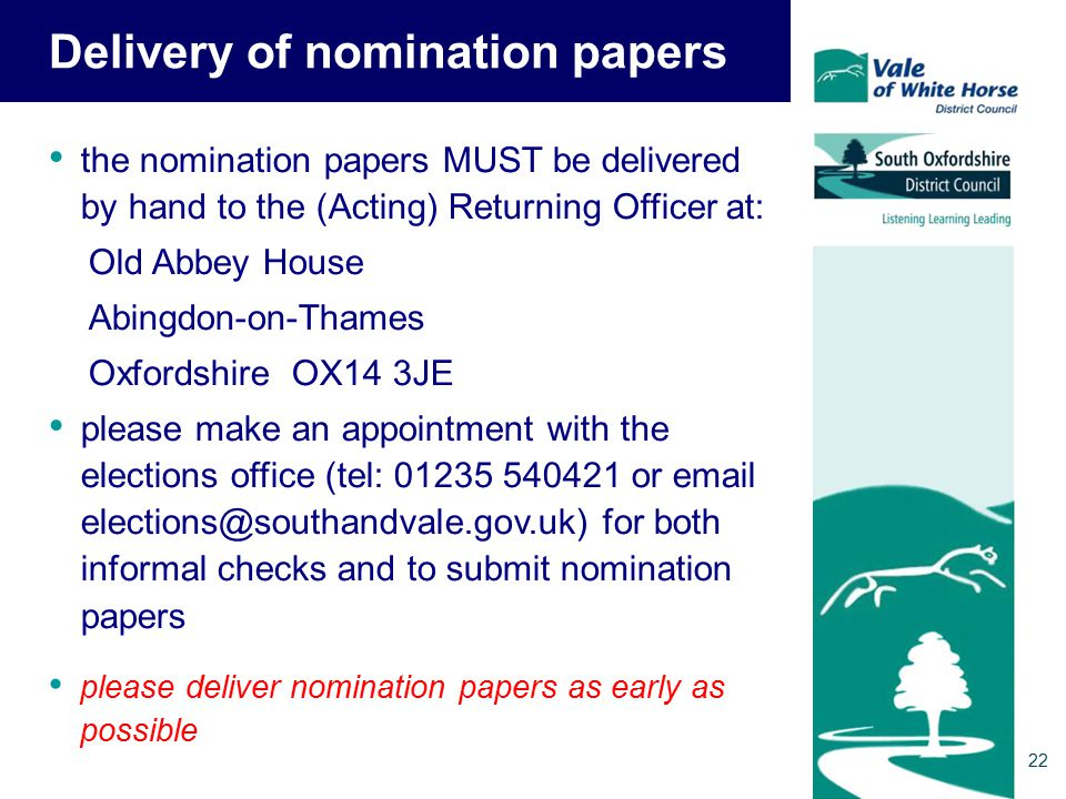 Delivery of nomination papers the nomination papers MUST be delivered by hand to the (Acting) Returning Officer at: Old Abbey House Abingdon-on-Thames Oxfordshire OX14 3JE please make an appointment with the elections office (tel: 01235 540421 or email elections@southandvale.gov.uk) for both informal checks and to submit nomination papers please deliver nomination papers as early as possible 22
