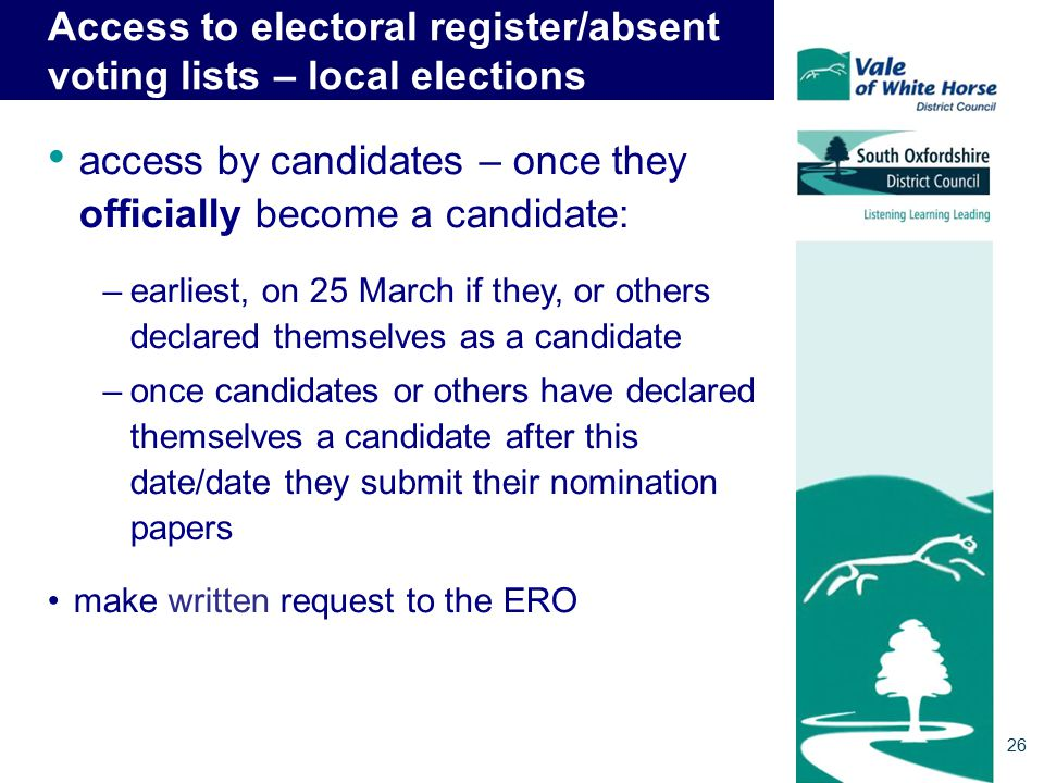 Access to electoral register/absent voting lists – local elections access by candidates – once they officially become a candidate: –earliest, on 25 March if they, or others declared themselves as a candidate –once candidates or others have declared themselves a candidate after this date/date they submit their nomination papers make written request to the ERO 26