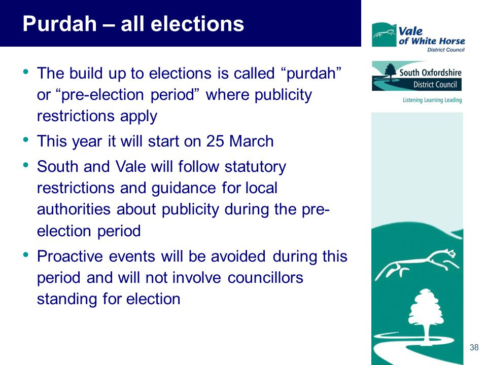 Purdah – all elections The build up to elections is called purdah or pre-election period where publicity restrictions apply This year it will start on 25 March South and Vale will follow statutory restrictions and guidance for local authorities about publicity during the pre- election period Proactive events will be avoided during this period and will not involve councillors standing for election 38