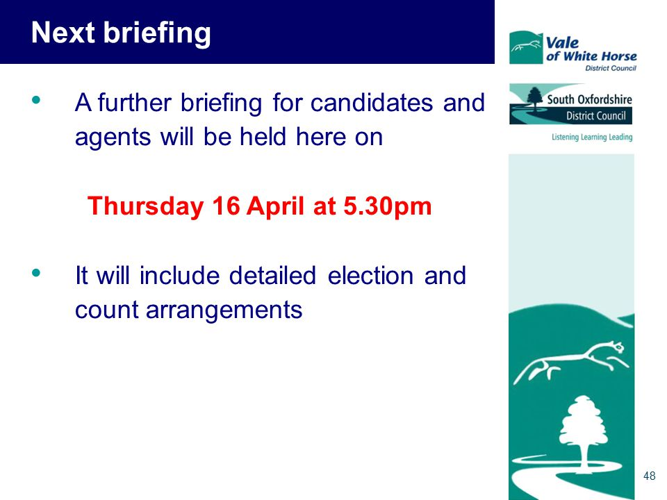 Next briefing A further briefing for candidates and agents will be held here on Thursday 16 April at 5.30pm It will include detailed election and count arrangements 48