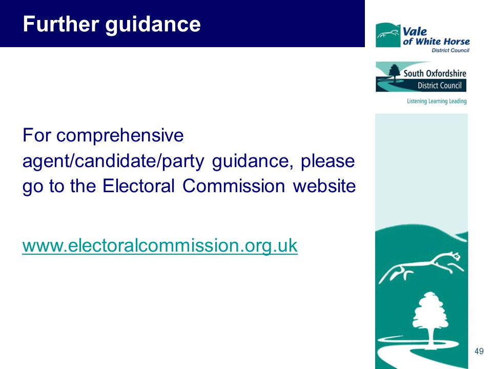 Further guidance For comprehensive agent/candidate/party guidance, please go to the Electoral Commission website www.electoralcommission.org.uk 49