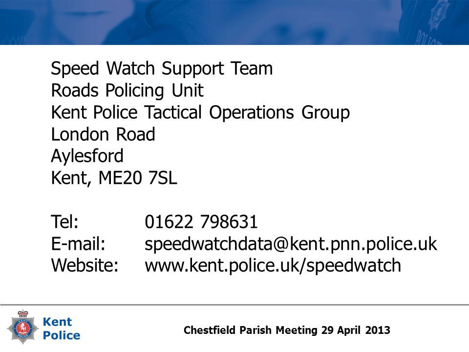 Speed Watch Support Team Roads Policing Unit Kent Police Tactical Operations Group London Road Aylesford Kent, ME20 7SL Tel:01622 798631 E-mail:speedwatchdata@kent.pnn.police.uk Website: www.kent.police.uk/speedwatch