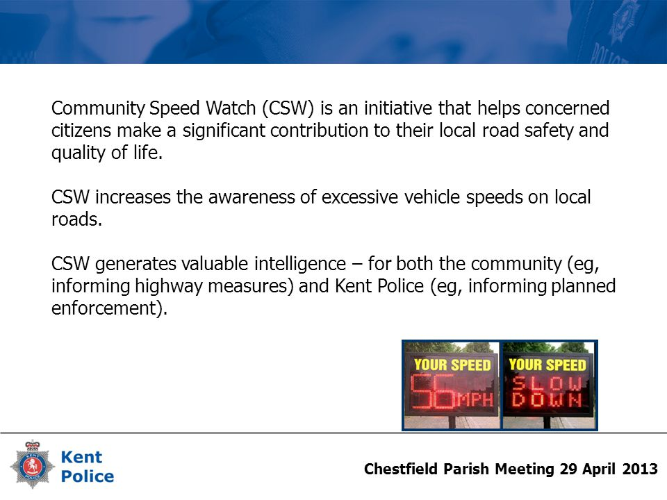 Chestfield Parish Meeting 29 April 2013 Community Speed Watch (CSW) is an initiative that helps concerned citizens make a significant contribution to their local road safety and quality of life.