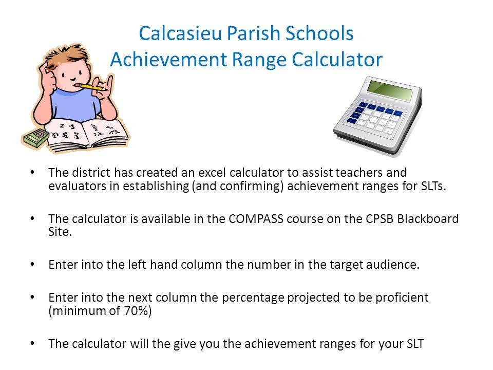 Calcasieu Parish Schools Achievement Range Calculator The district has created an excel calculator to assist teachers and evaluators in establishing (and confirming) achievement ranges for SLTs.