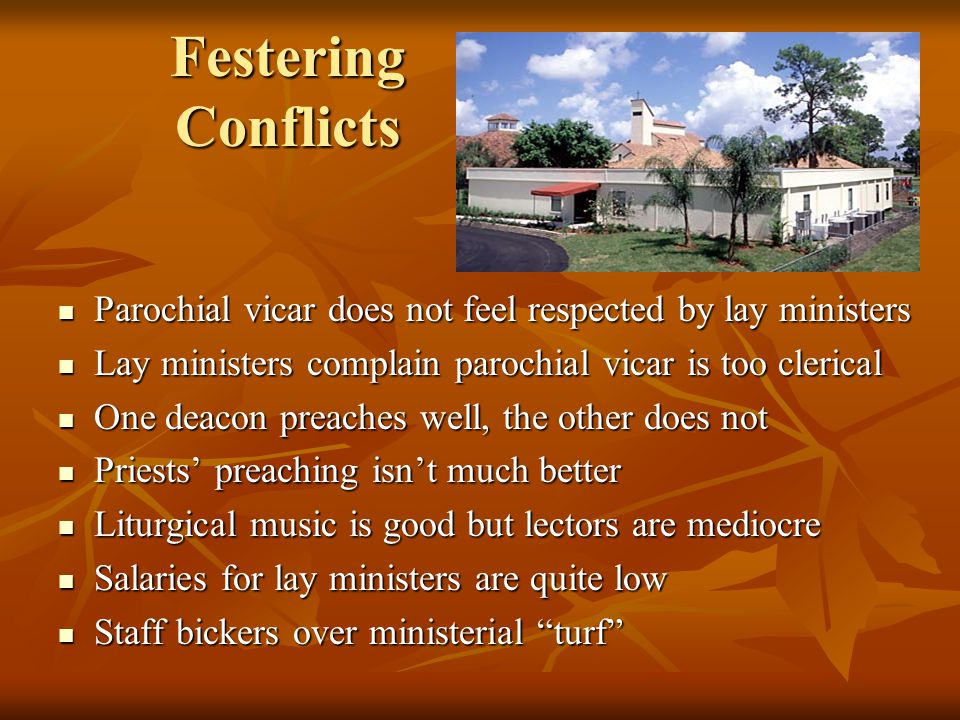Festering Conflicts Parochial vicar does not feel respected by lay ministers Parochial vicar does not feel respected by lay ministers Lay ministers complain parochial vicar is too clerical Lay ministers complain parochial vicar is too clerical One deacon preaches well, the other does not One deacon preaches well, the other does not Priests' preaching isn't much better Priests' preaching isn't much better Liturgical music is good but lectors are mediocre Liturgical music is good but lectors are mediocre Salaries for lay ministers are quite low Salaries for lay ministers are quite low Staff bickers over ministerial turf Staff bickers over ministerial turf