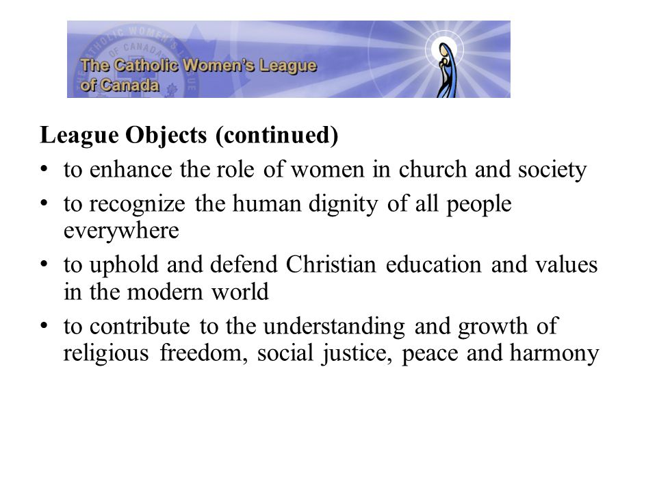 League Objects (continued) to enhance the role of women in church and society to recognize the human dignity of all people everywhere to uphold and defend Christian education and values in the modern world to contribute to the understanding and growth of religious freedom, social justice, peace and harmony