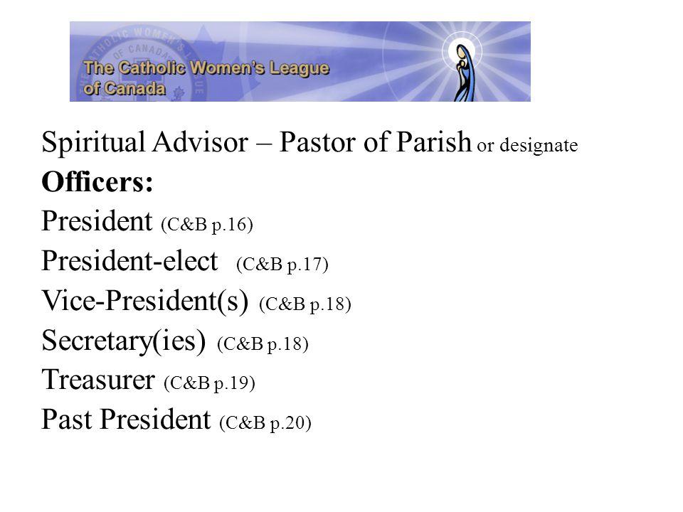 Spiritual Advisor – Pastor of Parish or designate Officers: President (C&B p.16) President-elect (C&B p.17) Vice-President(s) (C&B p.18) Secretary(ies) (C&B p.18) Treasurer (C&B p.19) Past President (C&B p.20)
