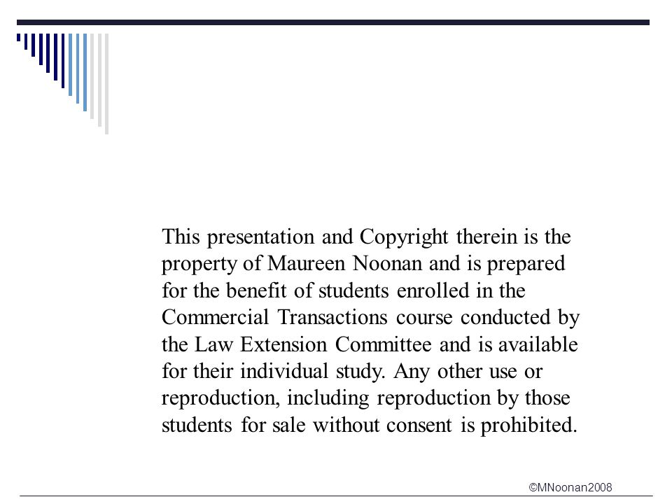 ©MNoonan2008 This presentation and Copyright therein is the property of Maureen Noonan and is prepared for the benefit of students enrolled in the Commercial Transactions course conducted by the Law Extension Committee and is available for their individual study.