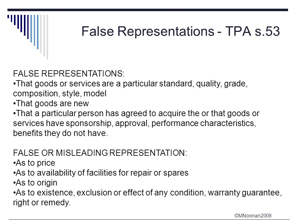 ©MNoonan2008 False Representations - TPA s.53 FALSE REPRESENTATIONS: That goods or services are a particular standard, quality, grade, composition, style, model That goods are new That a particular person has agreed to acquire the or that goods or services have sponsorship, approval, performance characteristics, benefits they do not have.
