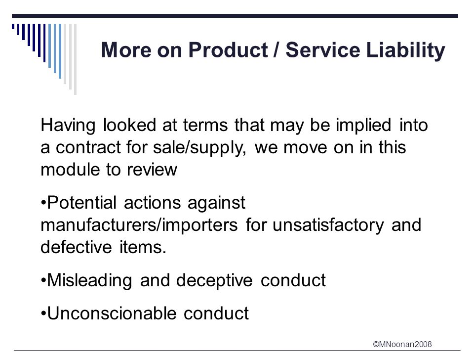 ©MNoonan2008 More on Product / Service Liability Having looked at terms that may be implied into a contract for sale/supply, we move on in this module to review Potential actions against manufacturers/importers for unsatisfactory and defective items.