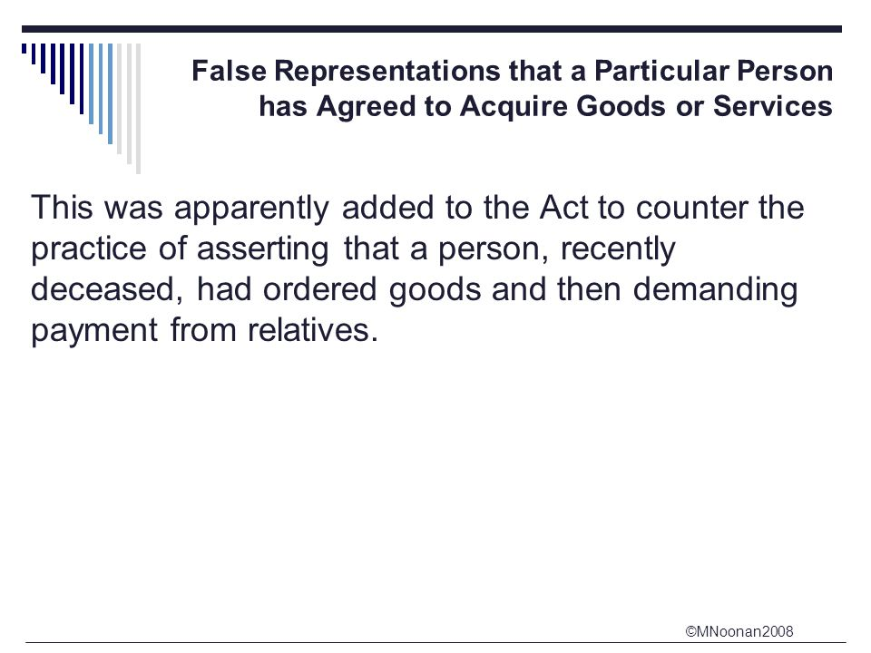 ©MNoonan2008 False Representations that a Particular Person has Agreed to Acquire Goods or Services This was apparently added to the Act to counter the practice of asserting that a person, recently deceased, had ordered goods and then demanding payment from relatives.