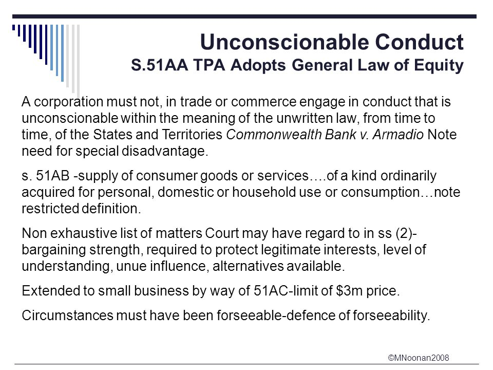 ©MNoonan2008 Unconscionable Conduct S.51AA TPA Adopts General Law of Equity A corporation must not, in trade or commerce engage in conduct that is unconscionable within the meaning of the unwritten law, from time to time, of the States and Territories Commonwealth Bank v.