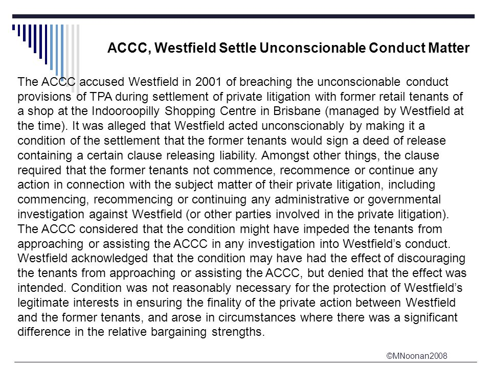 ©MNoonan2008 ACCC, Westfield Settle Unconscionable Conduct Matter The ACCC accused Westfield in 2001 of breaching the unconscionable conduct provisions of TPA during settlement of private litigation with former retail tenants of a shop at the Indooroopilly Shopping Centre in Brisbane (managed by Westfield at the time).