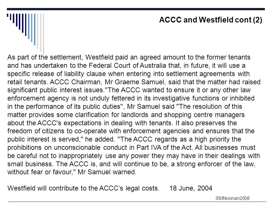 ©MNoonan2008 ACCC and Westfield cont (2) As part of the settlement, Westfield paid an agreed amount to the former tenants and has undertaken to the Federal Court of Australia that, in future, it will use a specific release of liability clause when entering into settlement agreements with retail tenants.