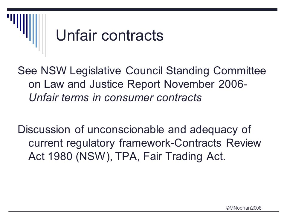©MNoonan2008 Unfair contracts See NSW Legislative Council Standing Committee on Law and Justice Report November 2006- Unfair terms in consumer contracts Discussion of unconscionable and adequacy of current regulatory framework-Contracts Review Act 1980 (NSW), TPA, Fair Trading Act.