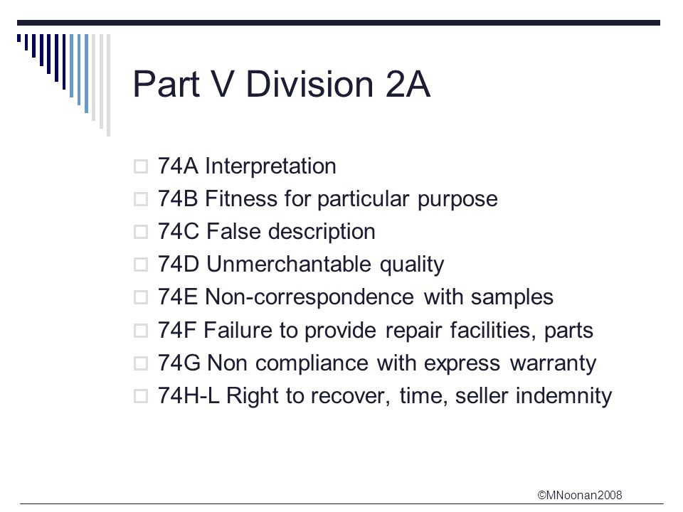 ©MNoonan2008 Part V Division 2A  74A Interpretation  74B Fitness for particular purpose  74C False description  74D Unmerchantable quality  74E Non-correspondence with samples  74F Failure to provide repair facilities, parts  74G Non compliance with express warranty  74H-L Right to recover, time, seller indemnity