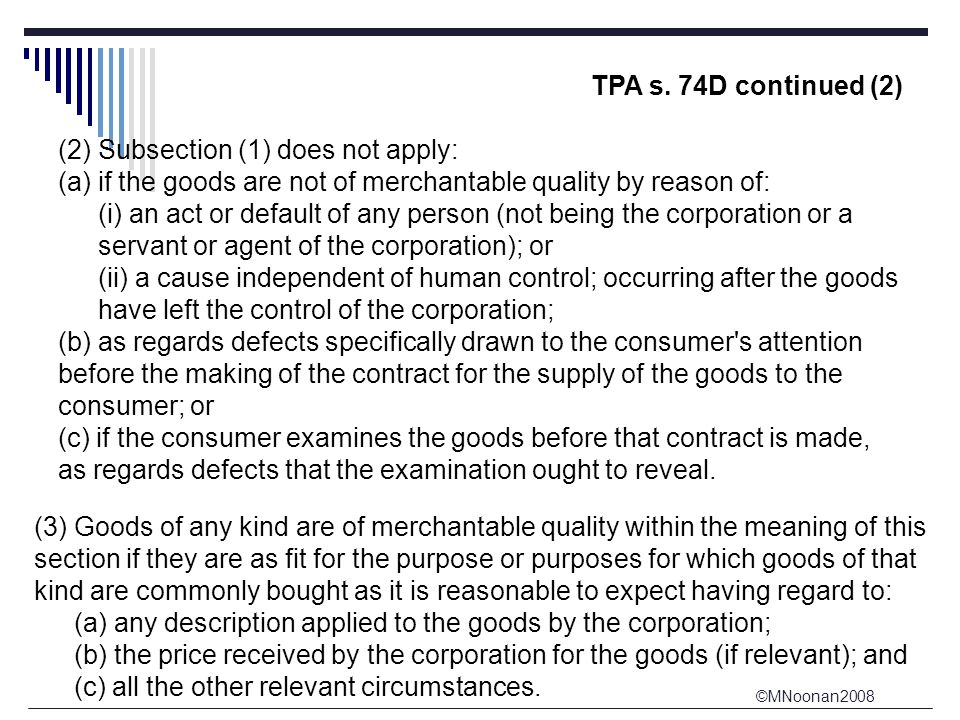 ©MNoonan2008 TPA s. 74D continued (2) (2) Subsection (1) does not apply: (a) if the goods are not of merchantable quality by reason of: (i) an act or