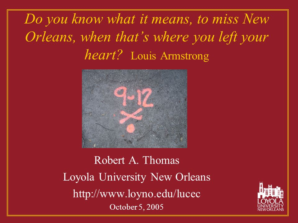Do you know what it means, to miss New Orleans, when that's where you left your heart? Louis Armstrong Robert A. Thomas Loyola University New Orleans