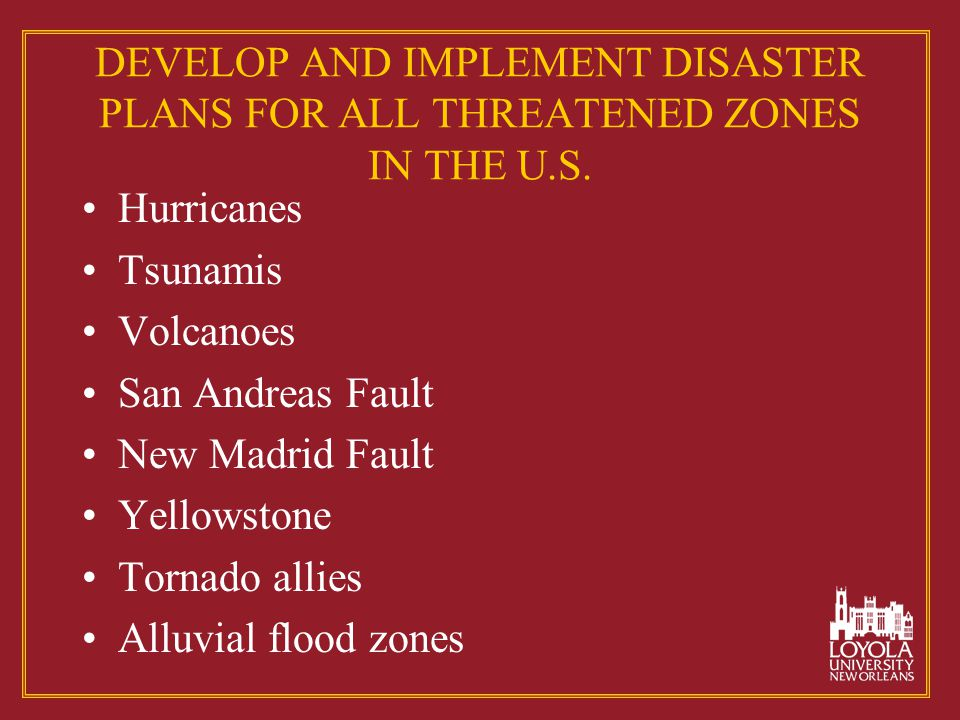 DEVELOP AND IMPLEMENT DISASTER PLANS FOR ALL THREATENED ZONES IN THE U.S. Hurricanes Tsunamis Volcanoes San Andreas Fault New Madrid Fault Yellowstone