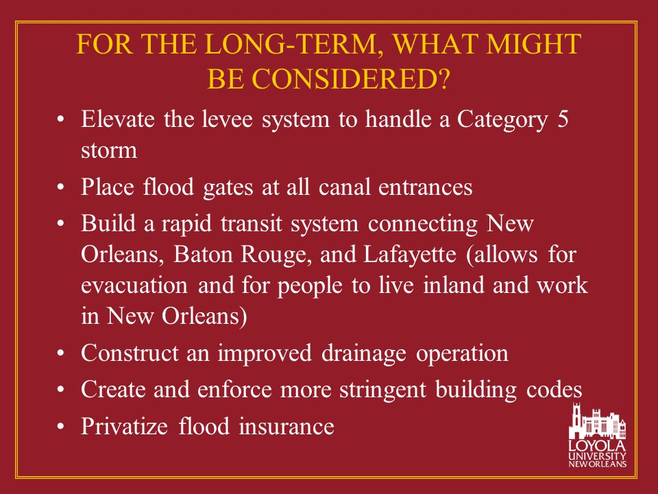 FOR THE LONG-TERM, WHAT MIGHT BE CONSIDERED? Elevate the levee system to handle a Category 5 storm Place flood gates at all canal entrances Build a ra