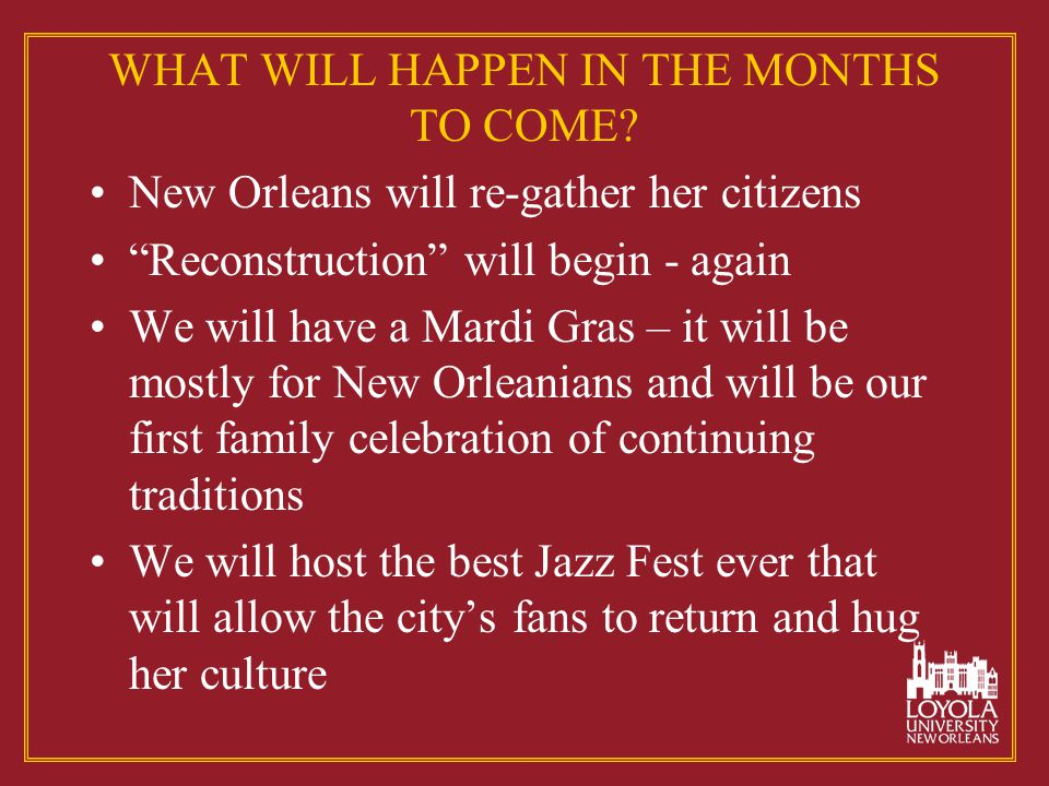"""WHAT WILL HAPPEN IN THE MONTHS TO COME? New Orleans will re-gather her citizens """"Reconstruction"""" will begin - again We will have a Mardi Gras – it wil"""