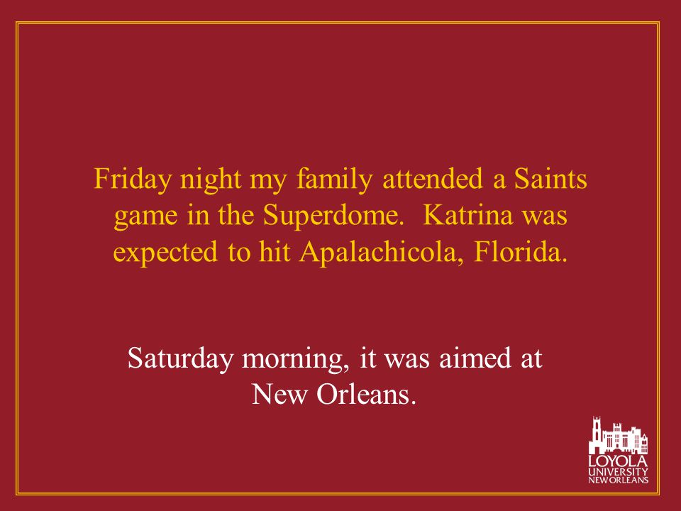 Friday night my family attended a Saints game in the Superdome. Katrina was expected to hit Apalachicola, Florida. Saturday morning, it was aimed at N
