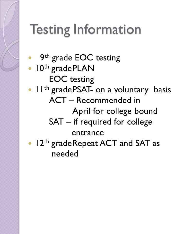Testing Information 9 th grade EOC testing 10 th gradePLAN EOC testing 11 th gradePSAT- on a voluntary basis ACT – Recommended in April for college bo