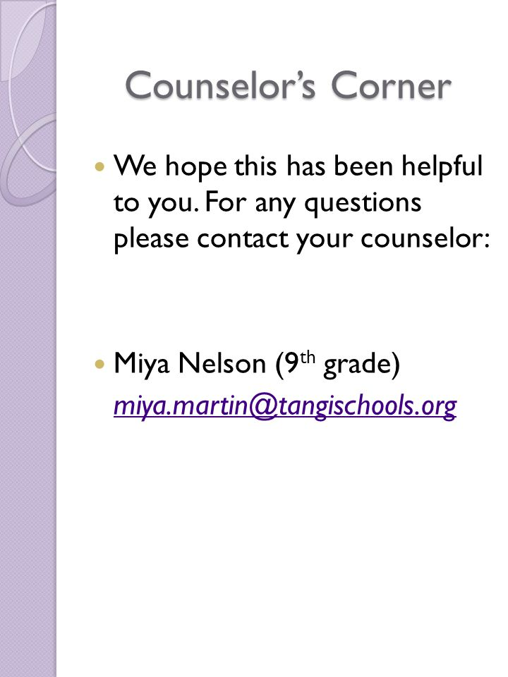 Counselor's Corner We hope this has been helpful to you. For any questions please contact your counselor: Miya Nelson (9 th grade) miya.martin@tangisc