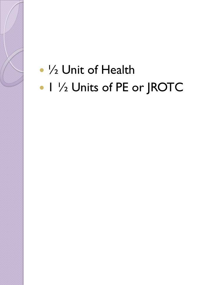 ½ Unit of Health 1 ½ Units of PE or JROTC