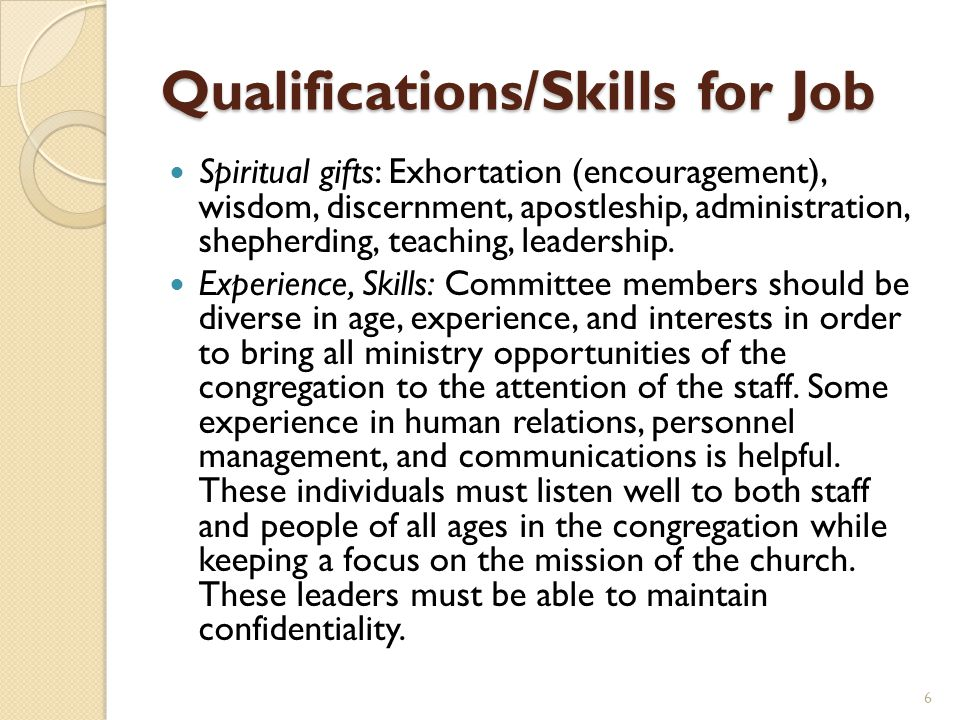 Qualifications/Skills for Job Spiritual gifts: Exhortation (encouragement), wisdom, discernment, apostleship, administration, shepherding, teaching, l