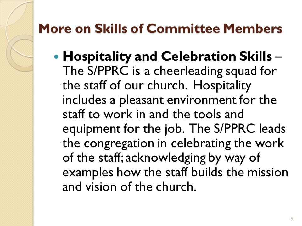 More on Skills of Committee Members Hospitality and Celebration Skills – The S/PPRC is a cheerleading squad for the staff of our church. Hospitality i