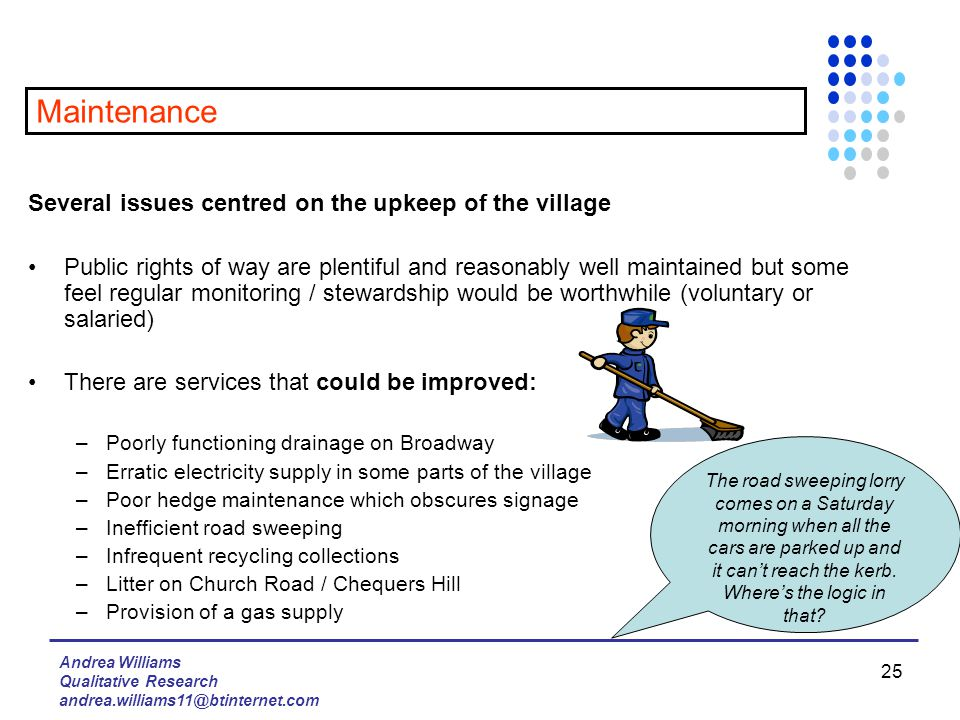 Andrea Williams Qualitative Research andrea.williams11@btinternet.com 25 Several issues centred on the upkeep of the village Public rights of way are plentiful and reasonably well maintained but some feel regular monitoring / stewardship would be worthwhile (voluntary or salaried) There are services that could be improved: –Poorly functioning drainage on Broadway –Erratic electricity supply in some parts of the village –Poor hedge maintenance which obscures signage –Inefficient road sweeping –Infrequent recycling collections –Litter on Church Road / Chequers Hill –Provision of a gas supply Maintenance The road sweeping lorry comes on a Saturday morning when all the cars are parked up and it can't reach the kerb.