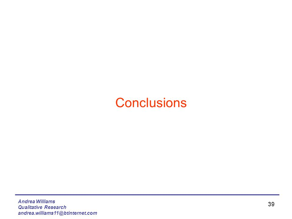 Andrea Williams Qualitative Research andrea.williams11@btinternet.com 39 Conclusions