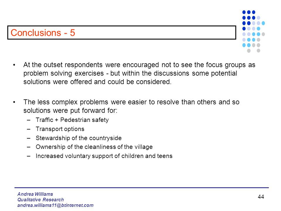 Andrea Williams Qualitative Research andrea.williams11@btinternet.com 44 At the outset respondents were encouraged not to see the focus groups as problem solving exercises - but within the discussions some potential solutions were offered and could be considered.