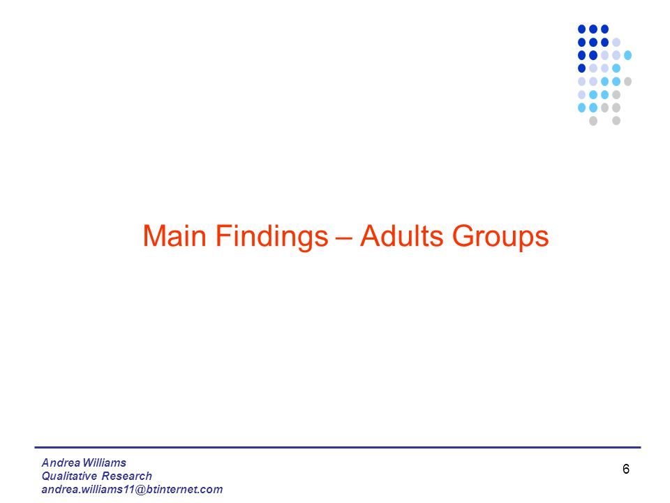 Andrea Williams Qualitative Research andrea.williams11@btinternet.com 6 Main Findings – Adults Groups