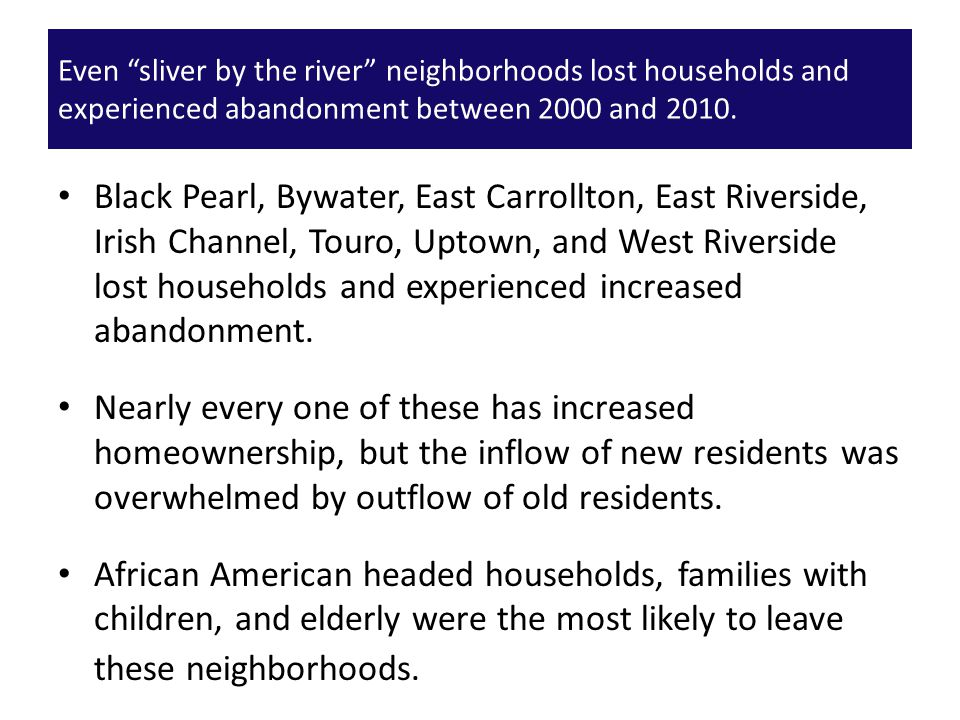 Black Pearl, Bywater, East Carrollton, East Riverside, Irish Channel, Touro, Uptown, and West Riverside lost households and experienced increased aban