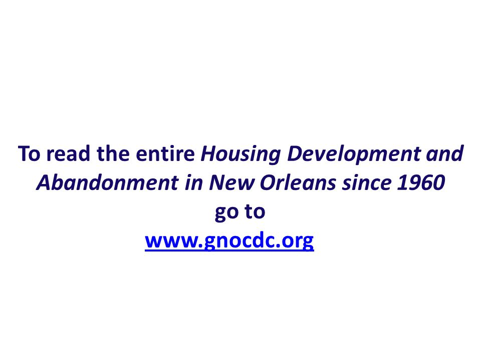 To read the entire Housing Development and Abandonment in New Orleans since 1960 go to www.gnocdc.org