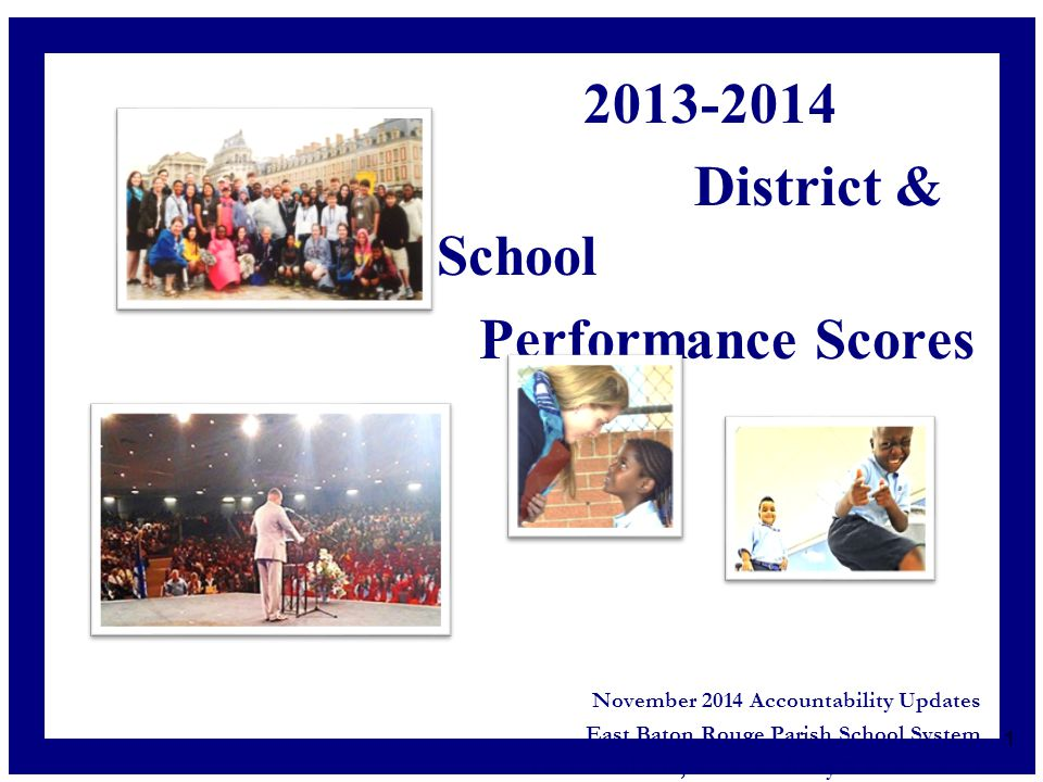 2013-2014 District & School Performance Scores November 2014 Accountability Updates East Baton Rouge Parish School System Liz Frischhertz, Accountability & Assessment 1