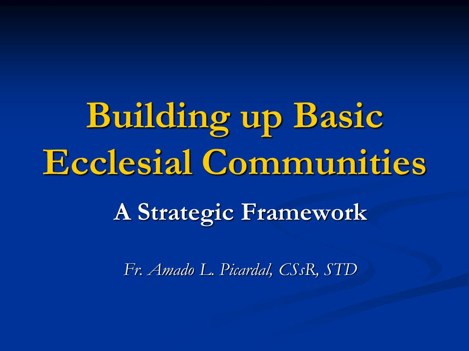 Building up Basic Ecclesial Communities A Strategic Framework Fr. Amado L. Picardal, CSsR, STD