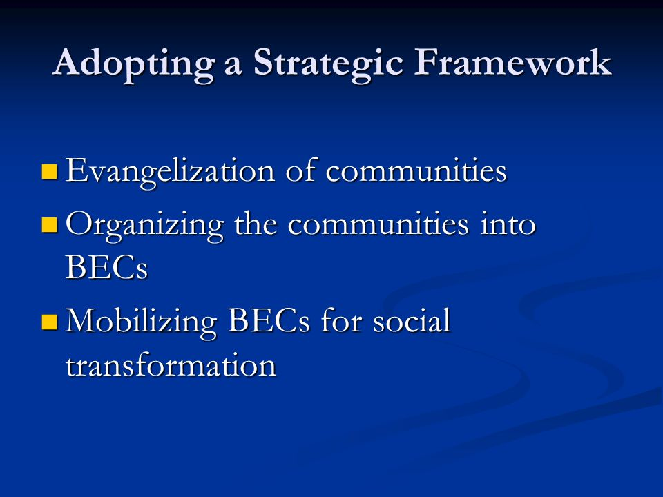 Adopting a Strategic Framework Evangelization of communities Evangelization of communities Organizing the communities into BECs Organizing the communi