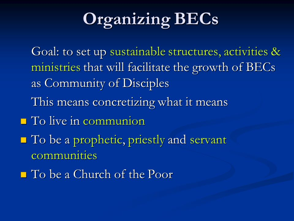 Organizing BECs Goal: to set up sustainable structures, activities & ministries that will facilitate the growth of BECs as Community of Disciples This means concretizing what it means To live in communion To live in communion To be a prophetic, priestly and servant communities To be a prophetic, priestly and servant communities To be a Church of the Poor To be a Church of the Poor
